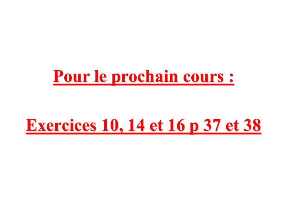 Pour le prochain cours : Exercices 10, 14 et 16 p 37 et 38
