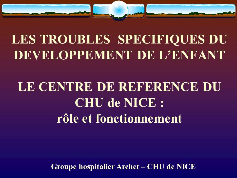 LES TROUBLES SPECIFIQUES DU DEVELOPPEMENT DE LENFANT LE CENTRE DE REFERENCE DU CHU de NICE : rôle et fonctionnement Groupe hospitalier Archet – CHU de NICE