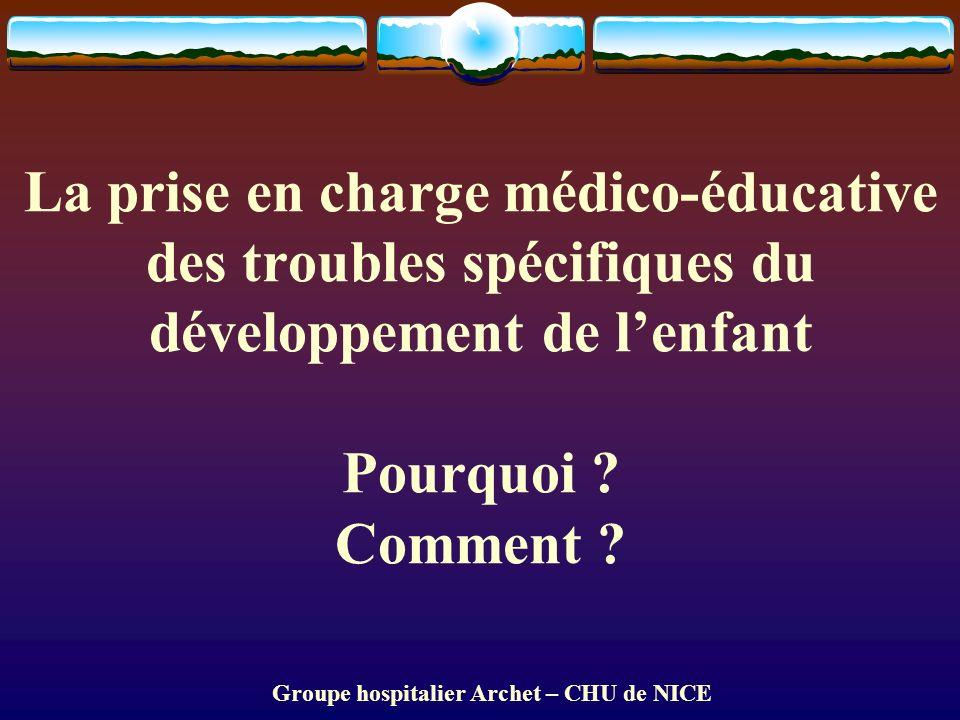 Groupe hospitalier Archet – CHU de NICE La prise en charge médico-éducative des troubles spécifiques du développement de lenfant Pourquoi .