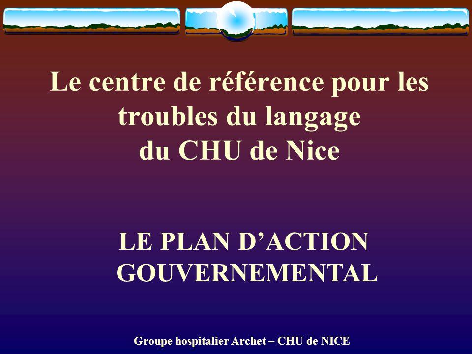 Groupe hospitalier Archet – CHU de NICE Le centre de référence pour les troubles du langage du CHU de Nice LE PLAN DACTION GOUVERNEMENTAL