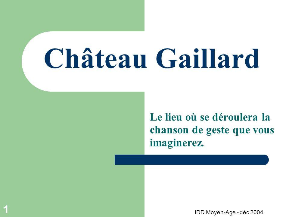 IDD Moyen-Age - déc 2004. 1 Château Gaillard Le lieu où se déroulera la chanson de geste que vous imaginerez.
