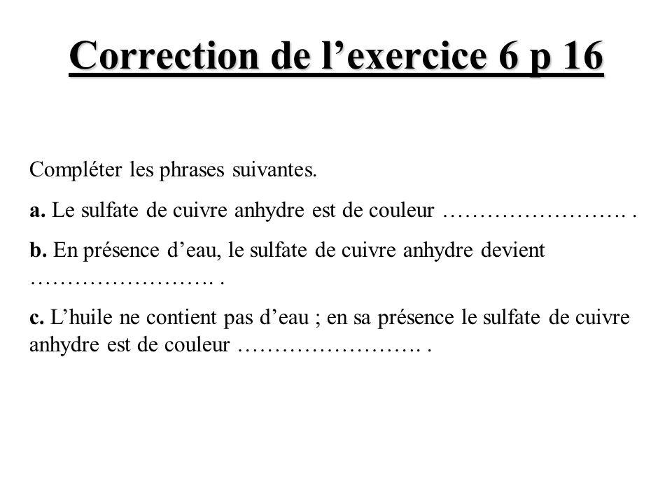 Correction de lexercice 6 p 16 Compléter les phrases suivantes. a. Le sulfate de cuivre anhydre est de couleur …………………….. b. En présence deau, le sulf