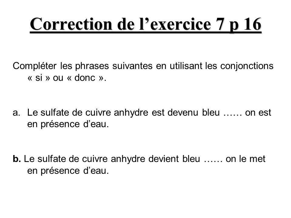 Correction de lexercice 7 p 16 Compléter les phrases suivantes en utilisant les conjonctions « si » ou « donc ». a. Le sulfate de cuivre anhydre est d