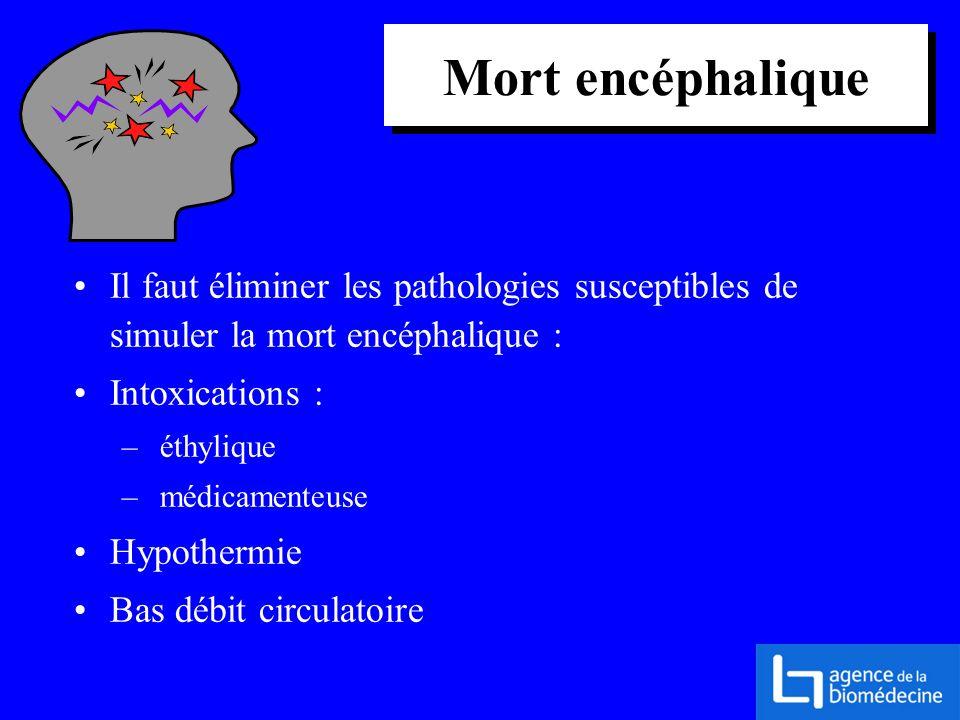 Mort encéphalique Il faut éliminer les pathologies susceptibles de simuler la mort encéphalique : Intoxications : – éthylique – médicamenteuse Hypothe