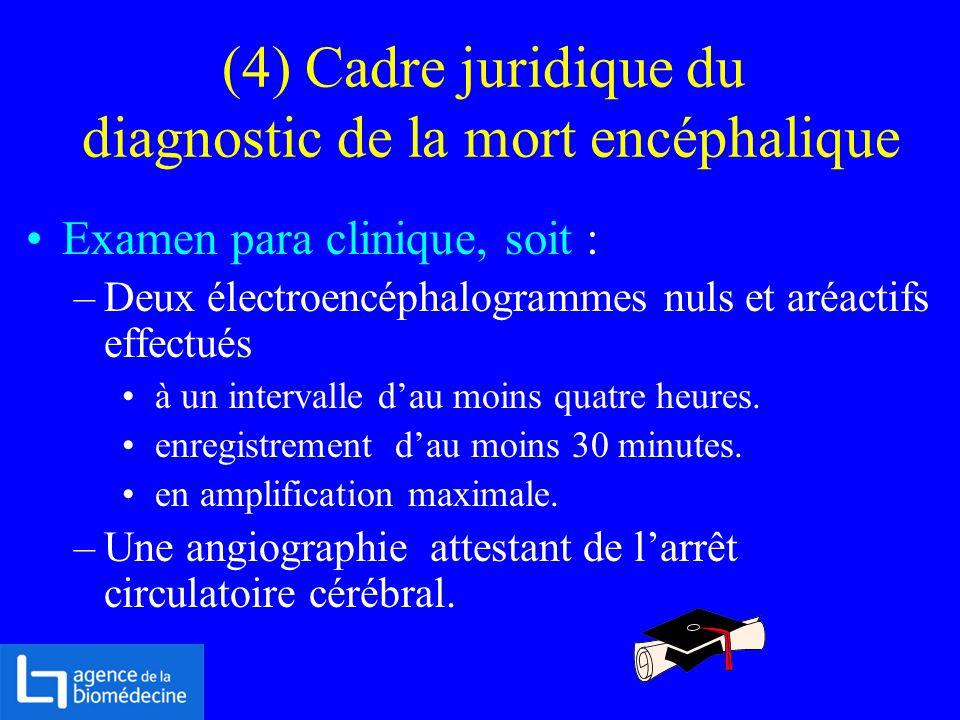 (4) Cadre juridique du diagnostic de la mort encéphalique Examen para clinique, soit : –Deux électroencéphalogrammes nuls et aréactifs effectués à un
