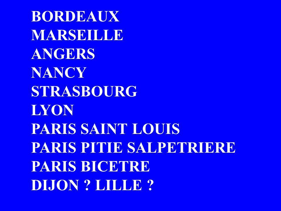 BORDEAUX MARSEILLE ANGERS NANCY STRASBOURG LYON PARIS SAINT LOUIS PARIS PITIE SALPETRIERE PARIS BICETRE DIJON ? LILLE ?