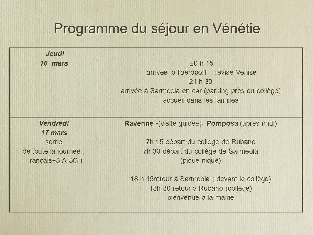 Programme du séjour en Vénétie Jeudi 16 mars 20 h 15 arrivée à laéroport Trévise-Venise 21 h 30 arrivée à Sarmeola en car (parking près du collège) accueil dans les familles Vendredi 17 mars sortie de toute la journée : Français+3 A-3C ) Ravenne -(visite guidée)- Pomposa (après-midi) 7h 15 départ du collège de Rubano 7h 30 départ du collège de Sarmeola (pique-nique) 18 h 15retour à Sarmeola ( devant le collège) 18h 30 retour à Rubano (collège) bienvenue à la mairie