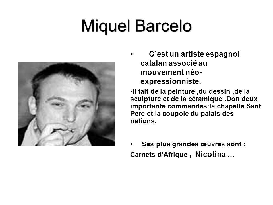 Miquel Barcelo Cest un artiste espagnol catalan associé au mouvement néo- expressionniste. Il fait de la peinture,du dessin,de la sculpture et de la c