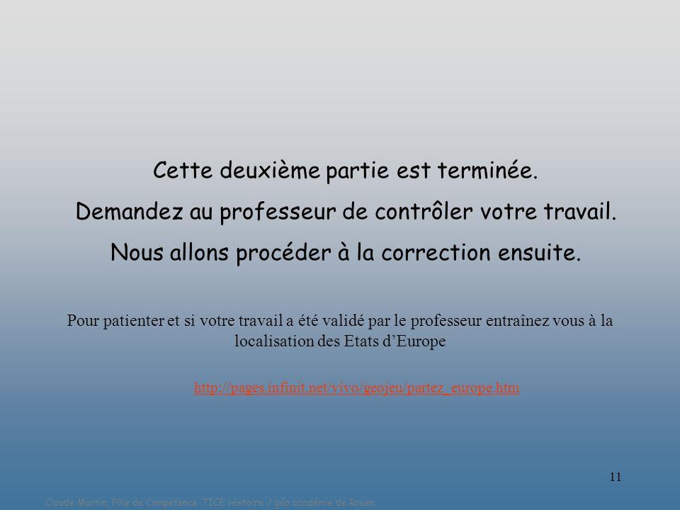 Claude Martin, Pôle de Compétence TICE Histoire / géo académie de Rouen 11 Cette deuxième partie est terminée. Demandez au professeur de contrôler vot
