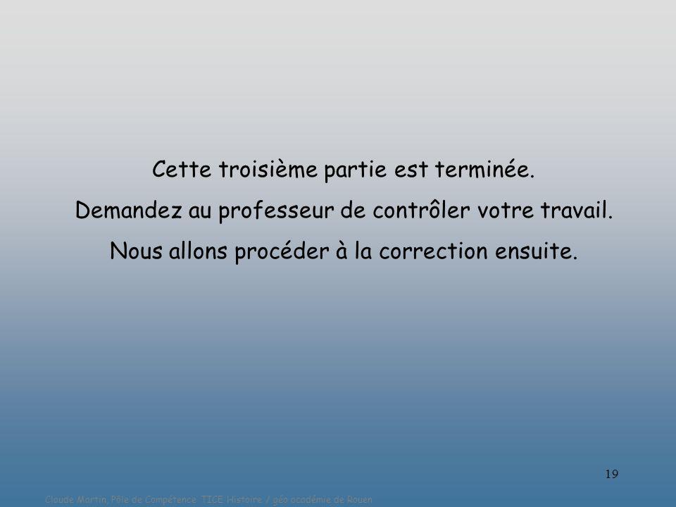 Claude Martin, Pôle de Compétence TICE Histoire / géo académie de Rouen 19 Cette troisième partie est terminée. Demandez au professeur de contrôler vo