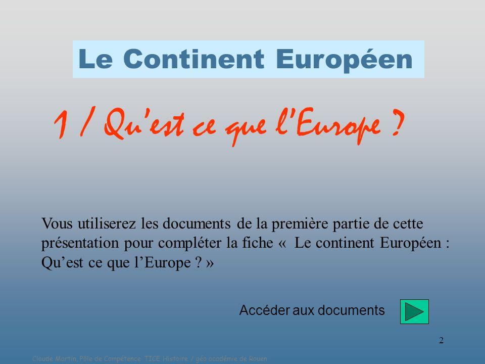 Claude Martin, Pôle de Compétence TICE Histoire / géo académie de Rouen 2 Le Continent Européen 1 / Quest ce que lEurope ? Vous utiliserez les documen