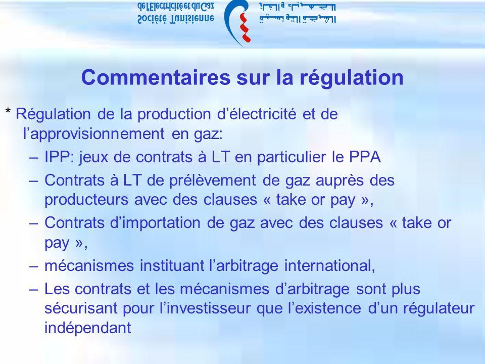 Commentaires sur la régulation * Régulation de la production délectricité et de lapprovisionnement en gaz: –IPP: jeux de contrats à LT en particulier le PPA –Contrats à LT de prélèvement de gaz auprès des producteurs avec des clauses « take or pay », –Contrats dimportation de gaz avec des clauses « take or pay », –mécanismes instituant larbitrage international, –Les contrats et les mécanismes darbitrage sont plus sécurisant pour linvestisseur que lexistence dun régulateur indépendant