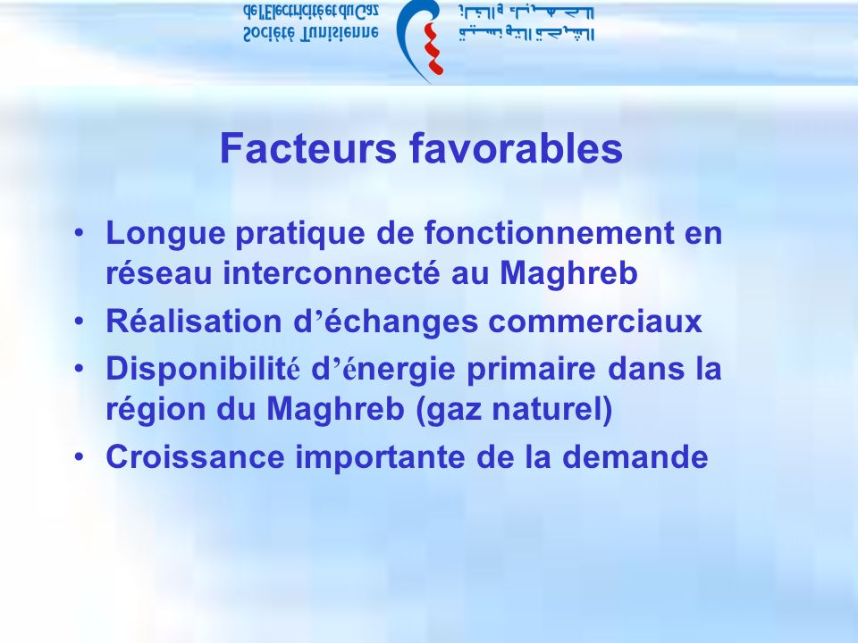 Facteurs favorables Longue pratique de fonctionnement en réseau interconnecté au Maghreb Réalisation d échanges commerciaux Disponibilit é d é nergie primaire dans la région du Maghreb (gaz naturel) Croissance importante de la demande