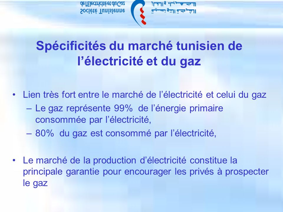 Spécificités du marché tunisien de lélectricité et du gaz Lien très fort entre le marché de lélectricité et celui du gaz –Le gaz représente 99% de lénergie primaire consommée par lélectricité, –80% du gaz est consommé par lélectricité, Le marché de la production délectricité constitue la principale garantie pour encourager les privés à prospecter le gaz