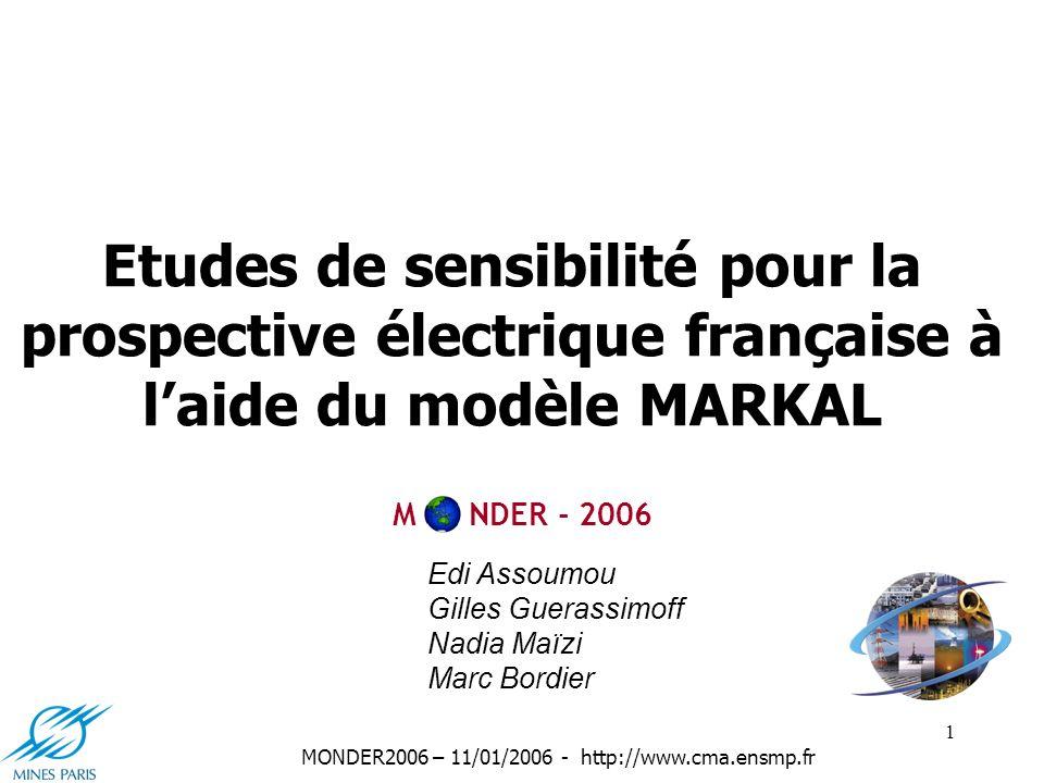 1 MONDER2006 – 11/01/2006 - http://www.cma.ensmp.fr Etudes de sensibilité pour la prospective électrique française à laide du modèle MARKAL Edi Assoumou Gilles Guerassimoff Nadia Maïzi Marc Bordier M NDER - 2006