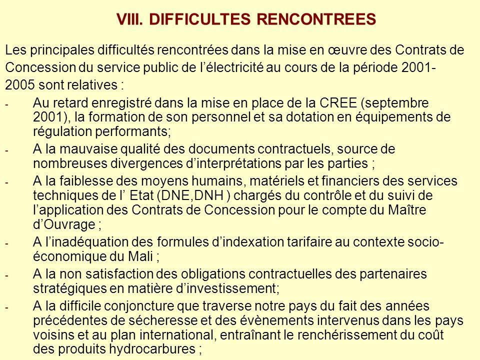 Les principales difficultés rencontrées dans la mise en œuvre des Contrats de Concession du service public de lélectricité au cours de la période 2001- 2005 sont relatives : - - Au retard enregistré dans la mise en place de la CREE (septembre 2001), la formation de son personnel et sa dotation en équipements de régulation performants; - - A la mauvaise qualité des documents contractuels, source de nombreuses divergences dinterprétations par les parties ; - - A la faiblesse des moyens humains, matériels et financiers des services techniques de l Etat (DNE,DNH ) chargés du contrôle et du suivi de lapplication des Contrats de Concession pour le compte du Maître dOuvrage ; - - A linadéquation des formules dindexation tarifaire au contexte socio- économique du Mali ; - - A la non satisfaction des obligations contractuelles des partenaires stratégiques en matière dinvestissement; - - A la difficile conjoncture que traverse notre pays du fait des années précédentes de sécheresse et des évènements intervenus dans les pays voisins et au plan international, entraînant le renchérissement du coût des produits hydrocarbures ; - - Au manque de transparence dans la gestion du Concessionnaire.