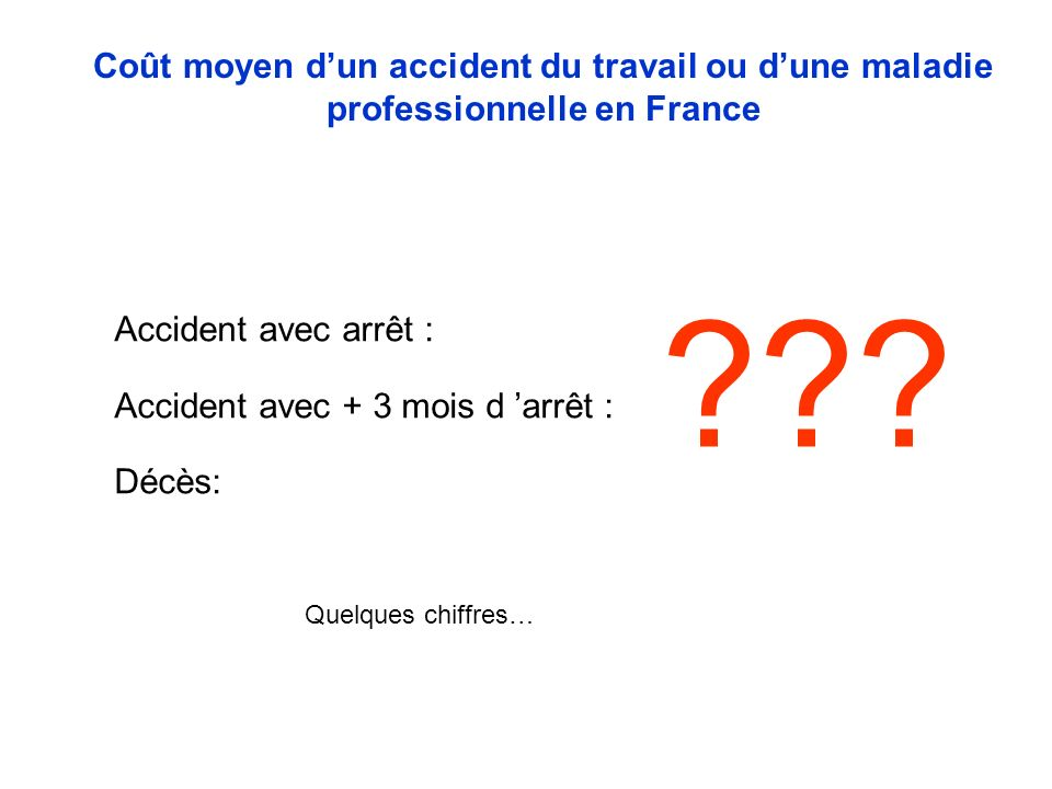 Accident avec arrêt : Accident avec + 3 mois d arrêt : Décès: Coût moyen dun accident du travail ou dune maladie professionnelle en France .