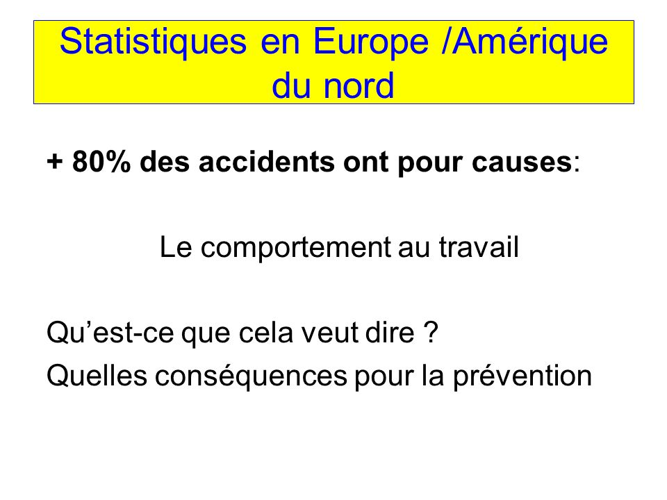 Statistiques en Europe /Amérique du nord + 80% des accidents ont pour causes: Le comportement au travail Quest-ce que cela veut dire .