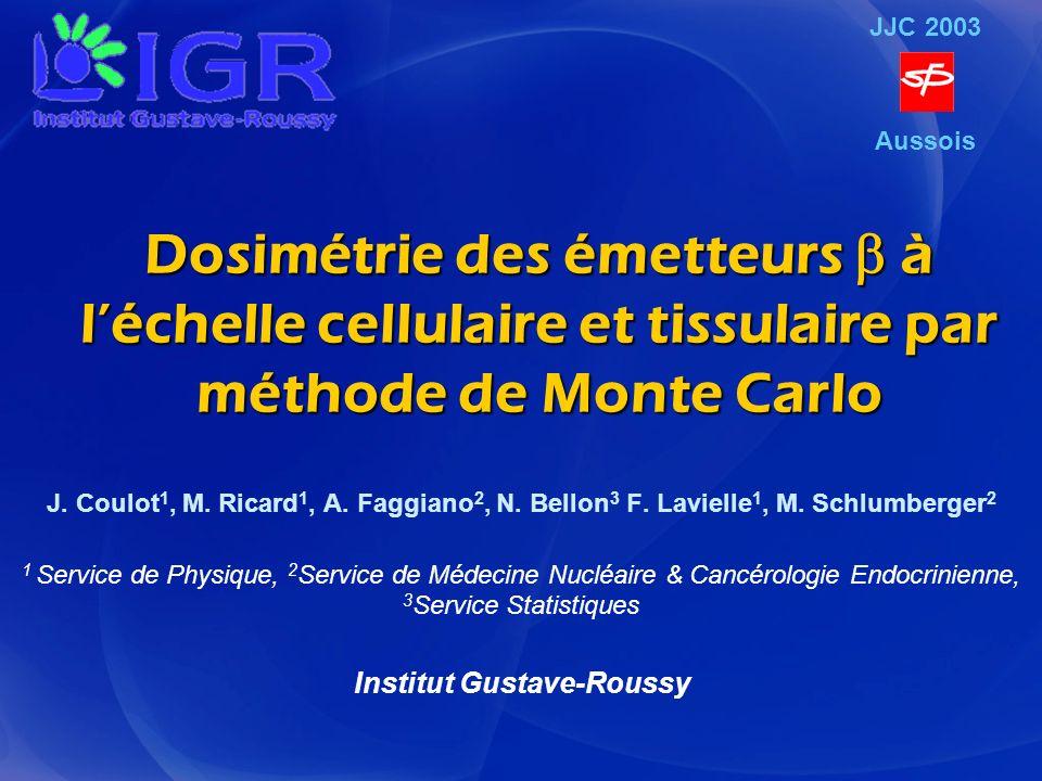 Dosimétrie des émetteurs à léchelle cellulaire et tissulaire par méthode de Monte Carlo J. Coulot 1, M. Ricard 1, A. Faggiano 2, N. Bellon 3 F. Laviel