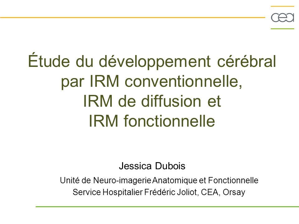 Étude du développement cérébral par IRM conventionnelle, IRM de diffusion et IRM fonctionnelle Jessica Dubois Unité de Neuro-imagerie Anatomique et Fo