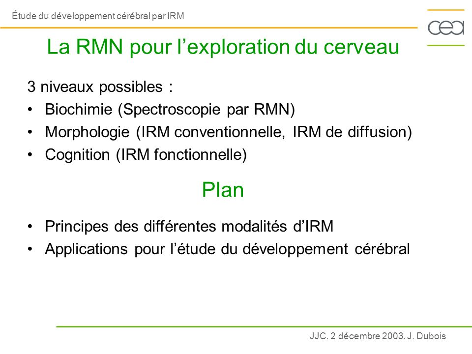 JJC. 2 décembre 2003. J. Dubois Étude du développement cérébral par IRM La RMN pour lexploration du cerveau 3 niveaux possibles : Biochimie (Spectrosc