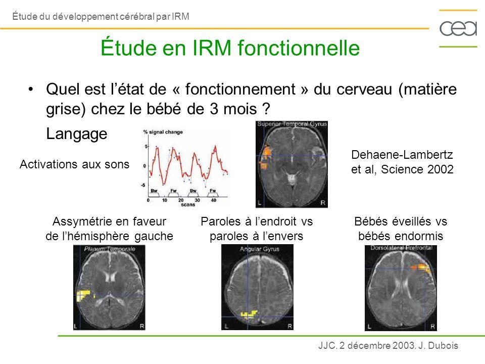 JJC. 2 décembre 2003. J. Dubois Étude du développement cérébral par IRM Étude en IRM fonctionnelle Assymétrie en faveur de lhémisphère gauche Paroles