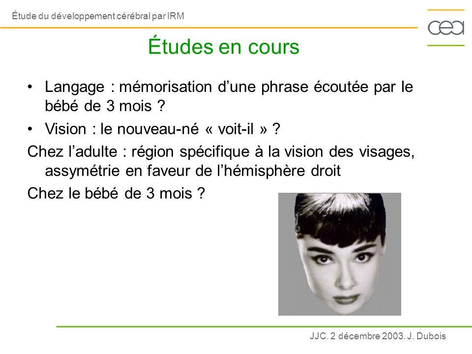 JJC. 2 décembre 2003. J. Dubois Étude du développement cérébral par IRM Études en cours Vision : le nouveau-né « voit-il » ? Chez ladulte : région spé
