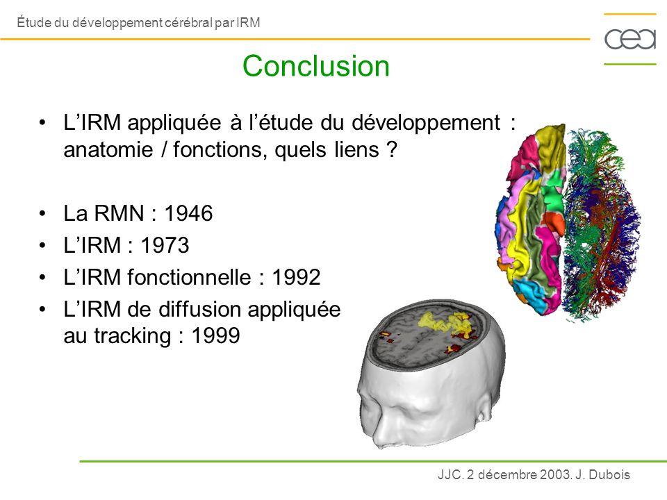 JJC. 2 décembre 2003. J. Dubois Étude du développement cérébral par IRM Conclusion LIRM appliquée à létude du développement : anatomie / fonctions, qu
