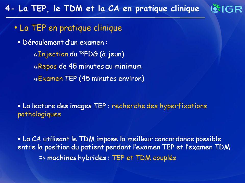 4- La TEP, le TDM et la CA en pratique clinique La TEP en pratique clinique Injection du 18 FDG (à jeun) Repos de 45 minutes au minimum Examen TEP (45