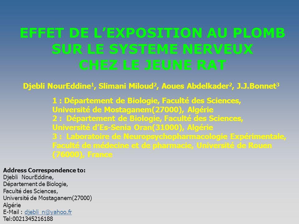 EFFET DE LEXPOSITION AU PLOMB SUR LE SYSTEME NERVEUX CHEZ LE JEUNE RAT Djebli NourEddine 1, Slimani Miloud 2, Aoues Abdelkader 2, J.J.Bonnet 3 1 : Département de Biologie, Faculté des Sciences, Université de Mostaganem(27000), Algérie 2 : Département de Biologie, Faculté des Sciences, Université dEs-Senia Oran(31000), Algérie 3 : Laboratoire de Neuropsychopharmacologie Expérimentale, Faculté de médecine et de pharmacie, Université de Rouen (76000), France Address Correspondence to: Djebli NourEddine, Département de Biologie, Faculté des Sciences, Université de Mostaganem(27000) Algérie E-Mail : djebli_n@yahoo.frdjebli_n@yahoo.fr Tel:0021345216188