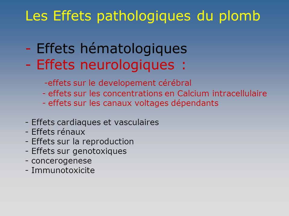 Les Effets pathologiques du plomb - Effets hématologiques - Effets neurologiques : -effets sur le developement cérébral - effets sur les concentrations en Calcium intracellulaire - effets sur les canaux voltages dépendants - Effets cardiaques et vasculaires - Effets rénaux - Effets sur la reproduction - Effets sur genotoxiques - concerogenese - Immunotoxicite