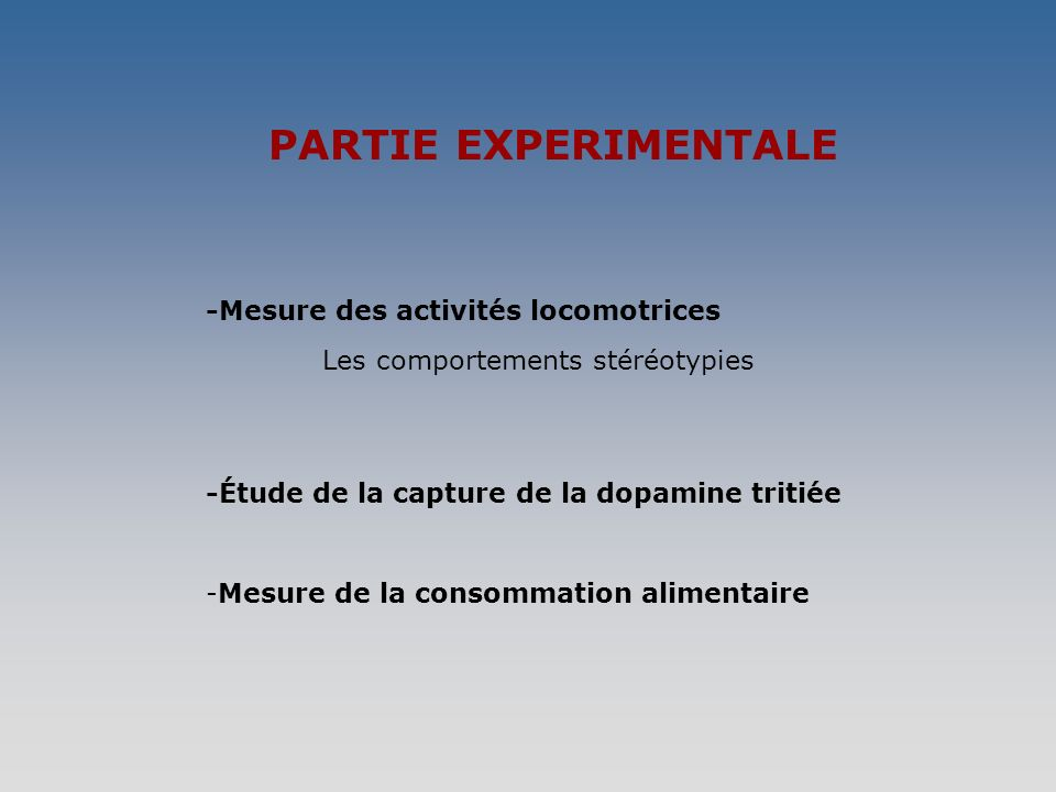 PARTIE EXPERIMENTALE -Mesure des activités locomotrices Les comportements stéréotypies -Étude de la capture de la dopamine tritiée -Mesure de la consommation alimentaire