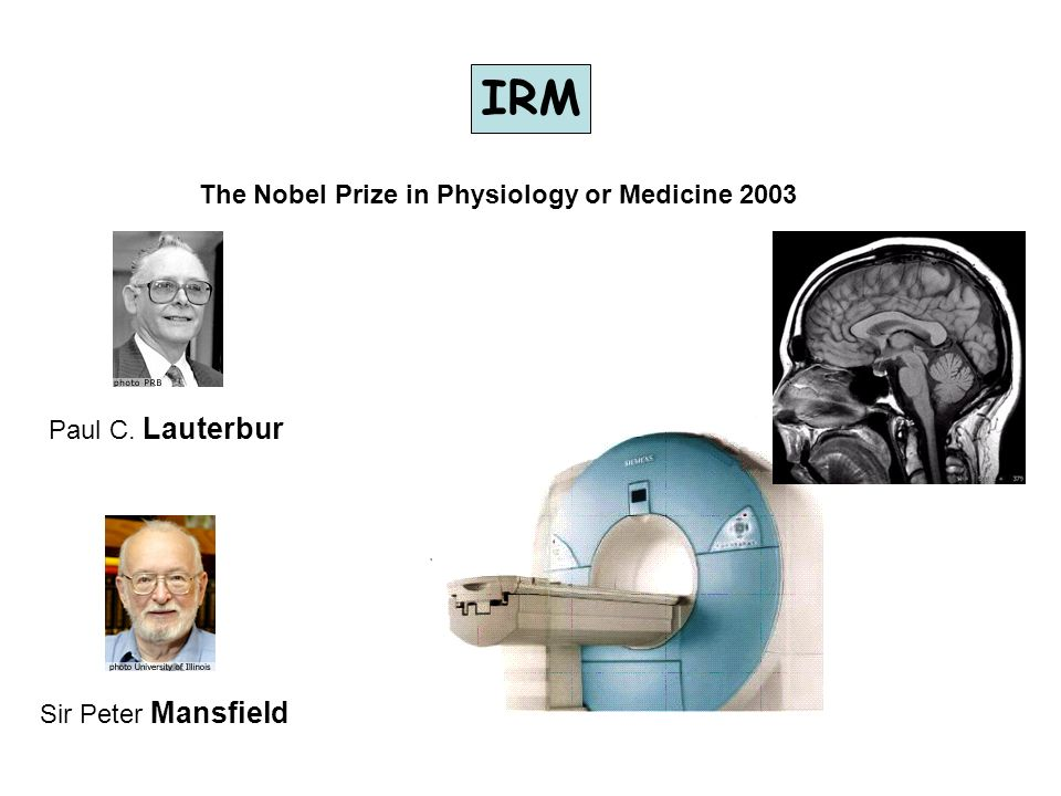 IRM The Nobel Prize in Physiology or Medicine 2003 Paul C. Lauterbur Sir Peter Mansfield