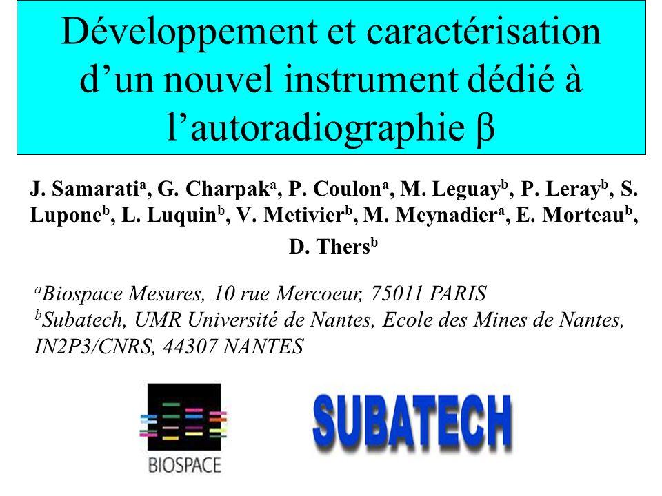 Développement et caractérisation dun nouvel instrument dédié à lautoradiographie β J. Samarati a, G. Charpak a, P. Coulon a, M. Leguay b, P. Leray b,