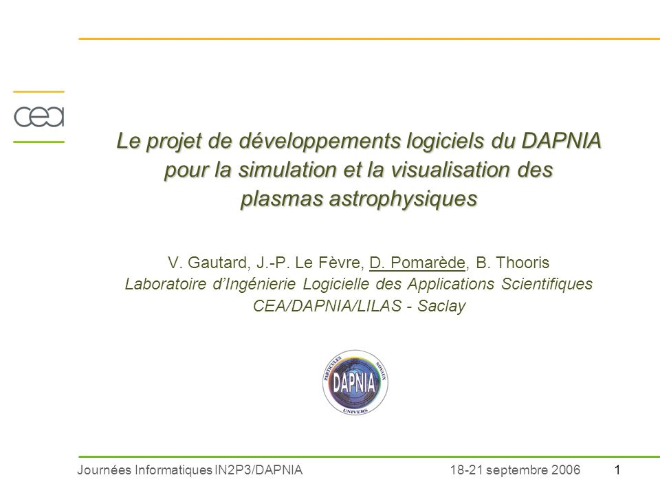 Journées Informatiques IN2P3/DAPNIA118-21 septembre 2006 Le projet de développements logiciels du DAPNIA pour la simulation et la visualisation des plasmas astrophysiques Le projet de développements logiciels du DAPNIA pour la simulation et la visualisation des plasmas astrophysiques V.
