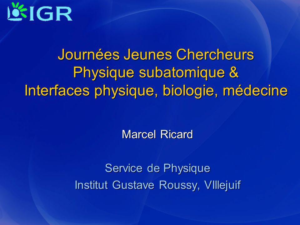 Marcel Ricard Service de Physique Institut Gustave Roussy, VIllejuif Journées Jeunes Chercheurs Physique subatomique & Interfaces physique, biologie,