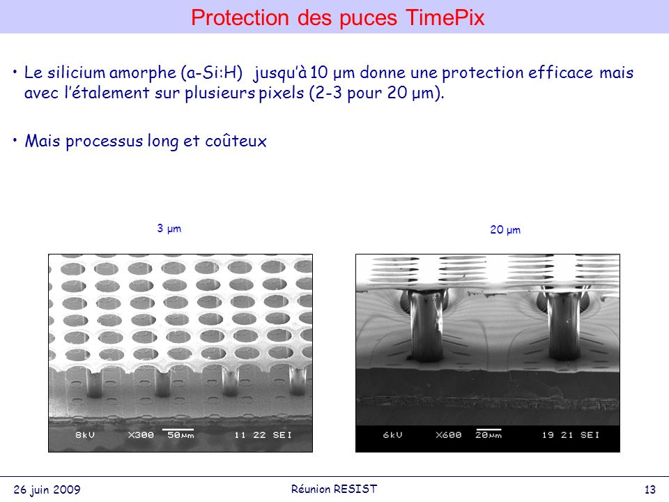 Protection des puces TimePix 26 juin 2009 13 Réunion RESIST Le silicium amorphe (a-Si:H) jusquà 10 μm donne une protection efficace mais avec létalement sur plusieurs pixels (2-3 pour 20 μm).
