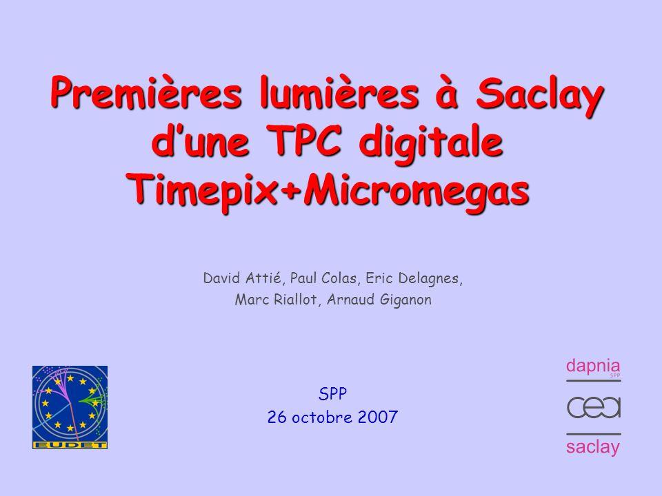 1 Premières lumières à Saclay dune TPC digitale Timepix+Micromegas David Attié, Paul Colas, Eric Delagnes, Marc Riallot, Arnaud Giganon SPP 26 octobre