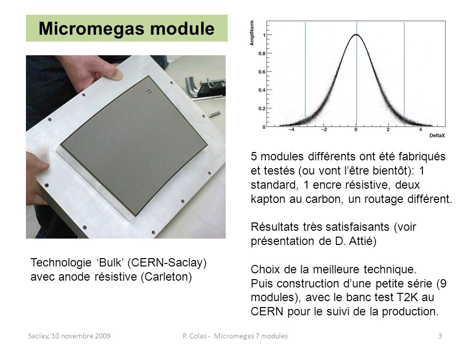Saclay, 10 novembre 2009P. Colas - Micromegas 7 modules3 Micromegas module Technologie Bulk (CERN-Saclay) avec anode résistive (Carleton) 5 modules di