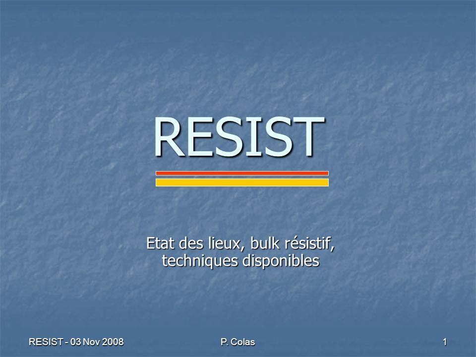 RESIST - 03 Nov 2008 P. Colas 1 RESIST Etat des lieux, bulk résistif, techniques disponibles