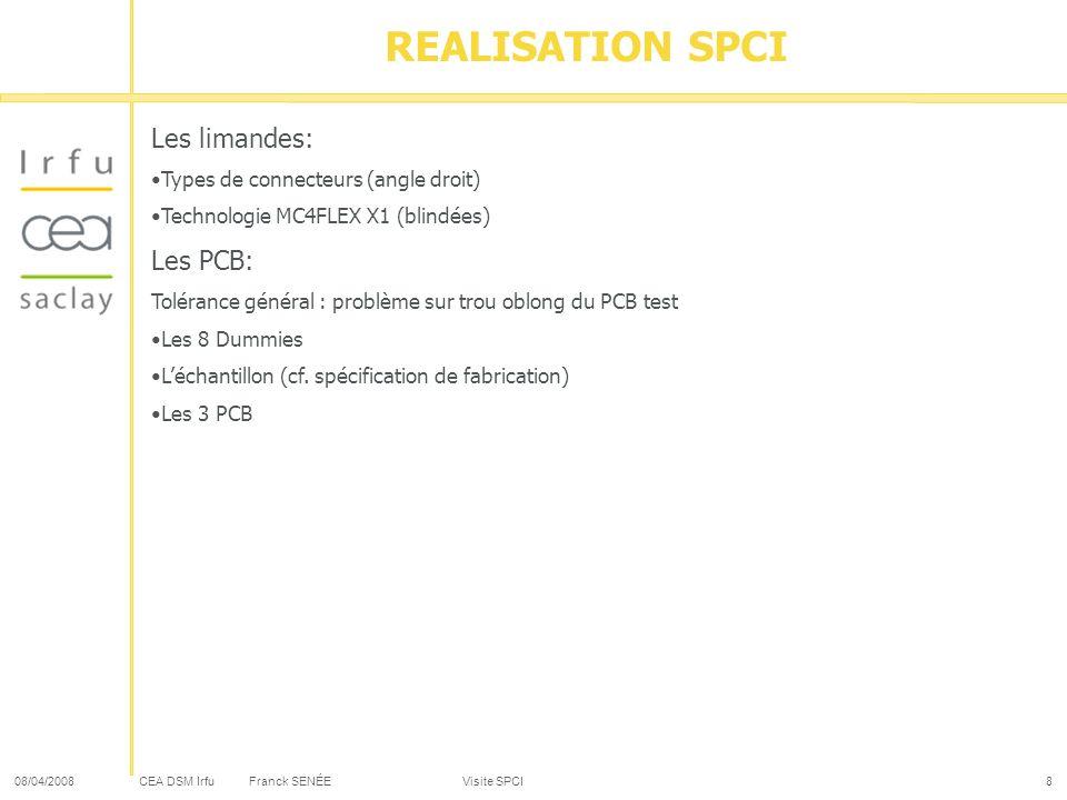 CEA DSM Irfu 08/04/2008Franck SENÉE Visite SPCI8 Les limandes: Types de connecteurs (angle droit) Technologie MC4FLEX X1 (blindées) Les PCB: Tolérance général : problème sur trou oblong du PCB test Les 8 Dummies Léchantillon (cf.