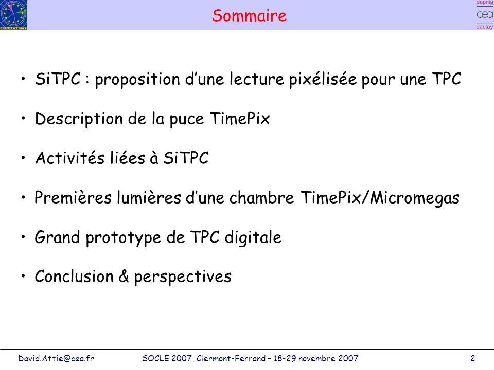 David.Attie@cea.frSOCLE 2007, Clermont-Ferrand – 18-29 novembre 20073 SiTPC : proposition dune lecture pixélisée pour une TPC Caractéristiques nécessaires pour la TPC de lILC : Résolution spatiale (<100 μm) : –σ xy limité par la largeur du pad (pas/12) –distribution de charge étroite (RMS ~15 μm) Granularité importante : –détection/suppression des δ-ray –directionnalité –mesure du dE/dx par comptage des clusters Utilisation dune lecture digitale pour la TPC en combinant : une puce CMOS pixélisée un détecteur gazeux GEM ou Micromegas Autres avantages : –sensibilité à lélectron unique –énergie + directionnalité permettent lobservation : électrons de faible énergie pour la polarimétrie X reculs des noyaux issus des interactions WIMP ou neutrinos 2 e- de la désintégration beta (ββ2ν) SiTPC