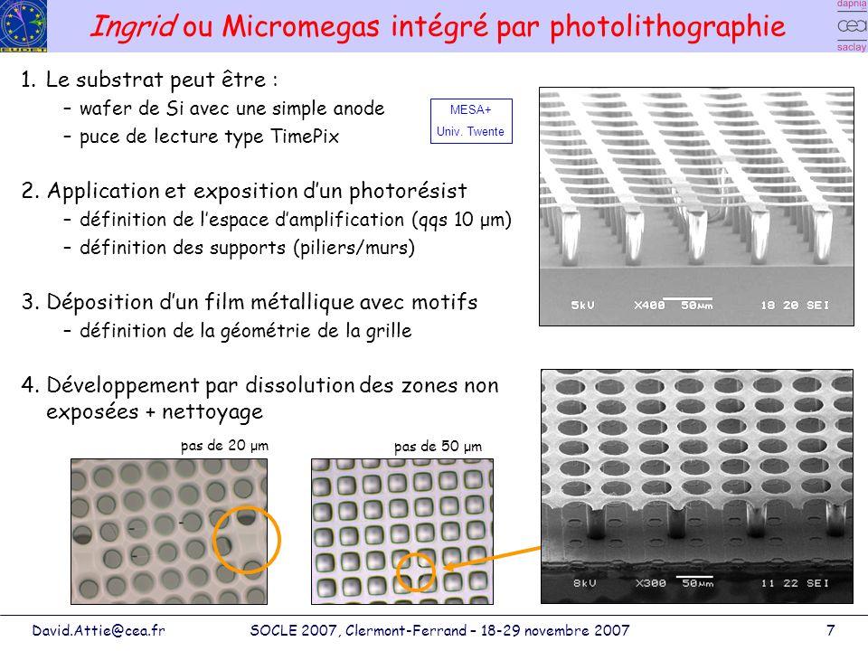 David.Attie@cea.frSOCLE 2007, Clermont-Ferrand – 18-29 novembre 20078 Ingrid : résolution en énergie Amélioration du process : grille beaucoup plus plate –très bonne résolution en énergie : 13.6 % FWHM avec 55 Fe dans le P10 –suppression de la raie K β à 6.5 keV : 11.7 % @ 5.9 keV dans le P10 –avec F = 0.14 & N e = 229 fluctuation du gain ~ 0.7 Nouveau masque photolithographique : - pas des trous jusquà 20 μm - avec différents géométries Augmentation en épaisseur de la grille : de 1 μm dAl à 5 μm par électrolyse plus robuste Échappement K α Echappement K β 13.6 % FWHM K β filtré en utilisant une feuille de Cr 11.7 % FWHM Max Chefdeville (NIKHEF/Saclay) + Twente Univ.