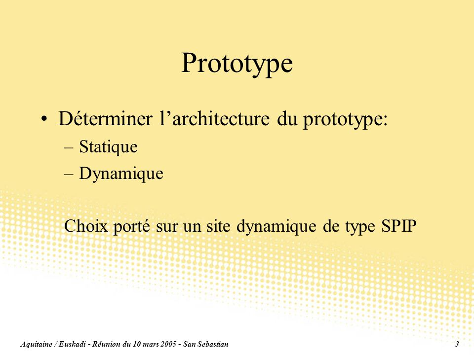 Aquitaine / Euskadi - Réunion du 10 mars 2005 - San Sebastian3 Prototype Déterminer larchitecture du prototype: –Statique –Dynamique Choix porté sur un site dynamique de type SPIP