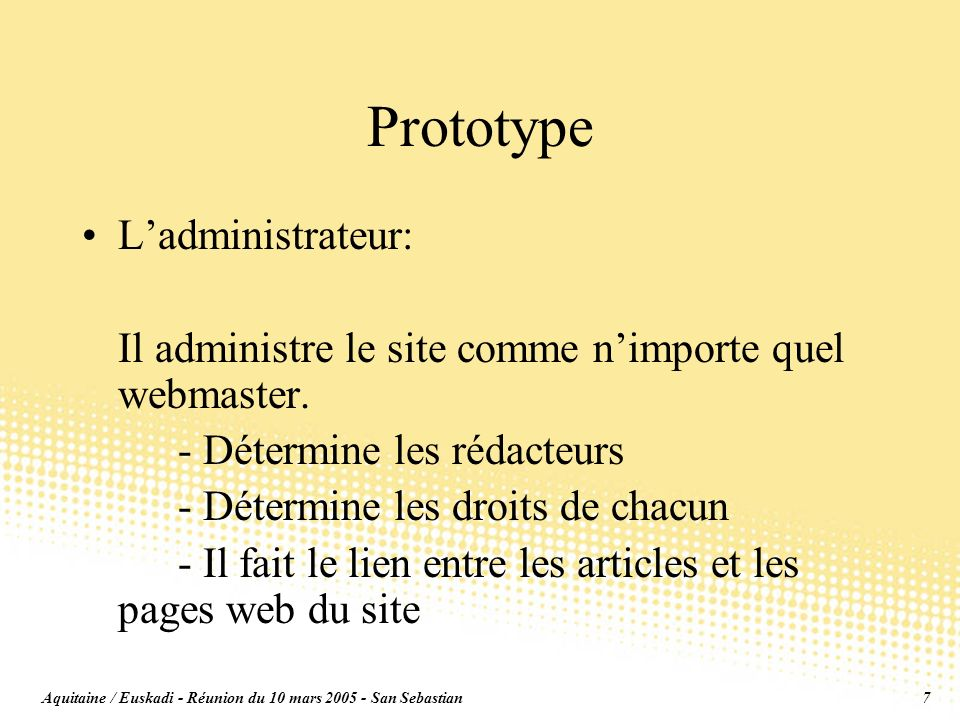 Aquitaine / Euskadi - Réunion du 10 mars 2005 - San Sebastian7 Prototype Ladministrateur: Il administre le site comme nimporte quel webmaster.