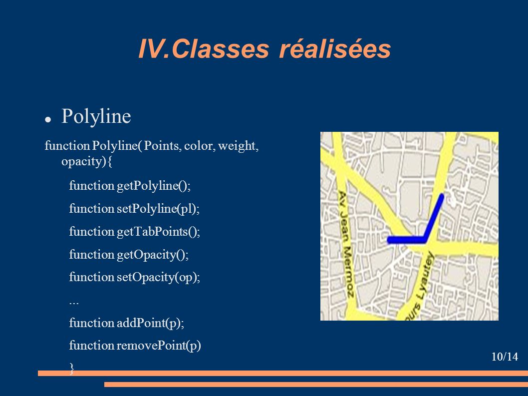 IV.Classes réalisées Polyline function Polyline( Points, color, weight, opacity){ function getPolyline(); function setPolyline(pl); function getTabPoi