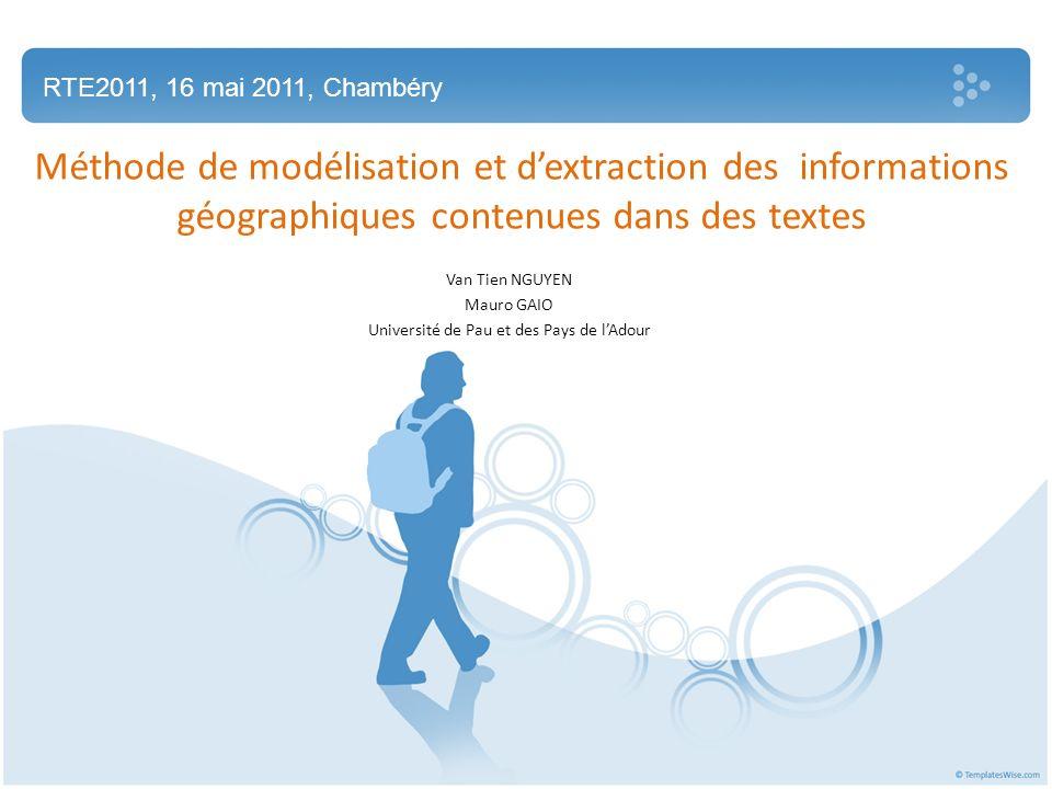 Méthode de modélisation et dextraction des informations géographiques contenues dans des textes Van Tien NGUYEN Mauro GAIO Université de Pau et des Pays de lAdour RTE2011, 16 mai 2011, Chambéry