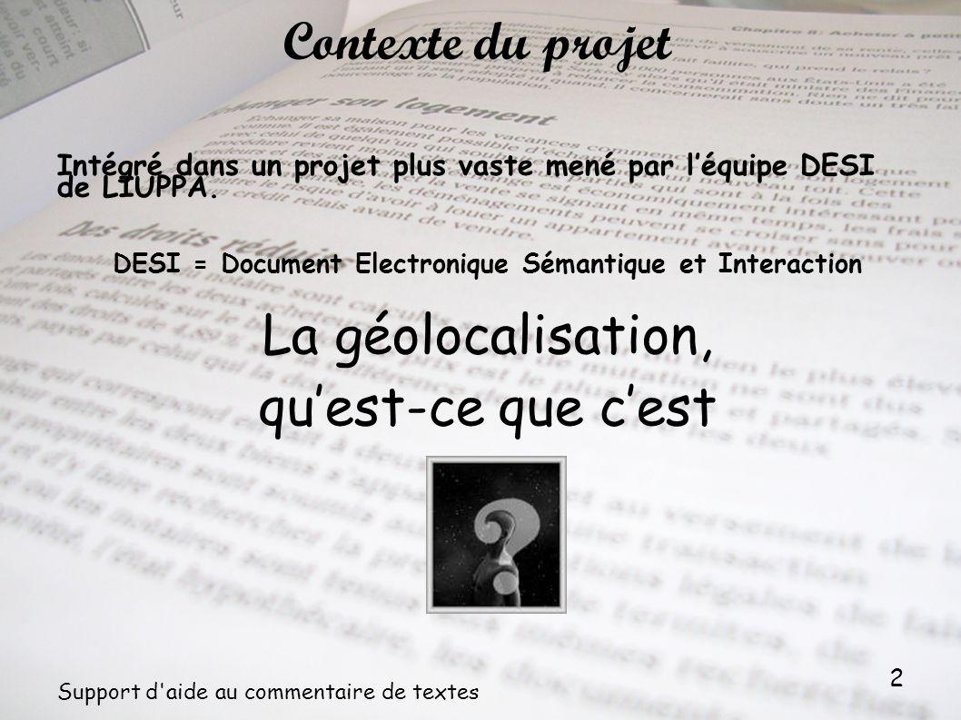 3 Support d aide au commentaire de textes Géolocalisation = repérage d un objet sur une carte à partir de positions géographiques Géolocalisation