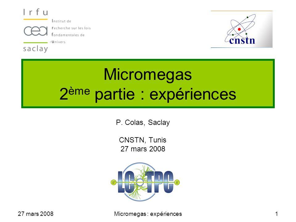 27 mars 2008Micromegas : expériences1 Micromegas 2 ème partie : expériences P. Colas, Saclay CNSTN, Tunis 27 mars 2008