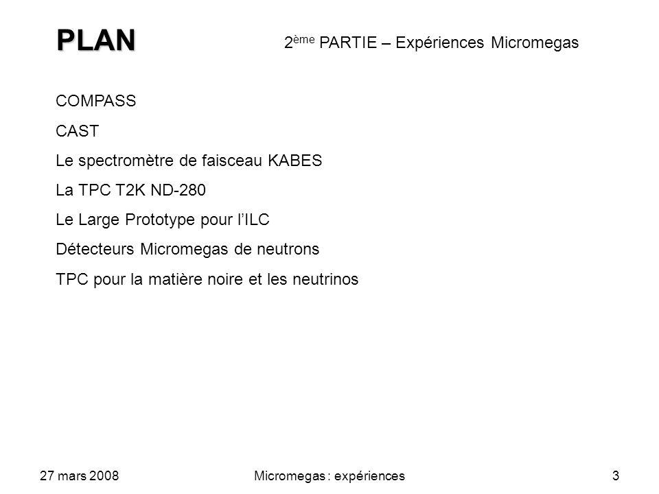 27 mars 2008Micromegas : expériences3 PLAN COMPASS CAST Le spectromètre de faisceau KABES La TPC T2K ND-280 Le Large Prototype pour lILC Détecteurs Micromegas de neutrons TPC pour la matière noire et les neutrinos 2 ème PARTIE – Expériences Micromegas